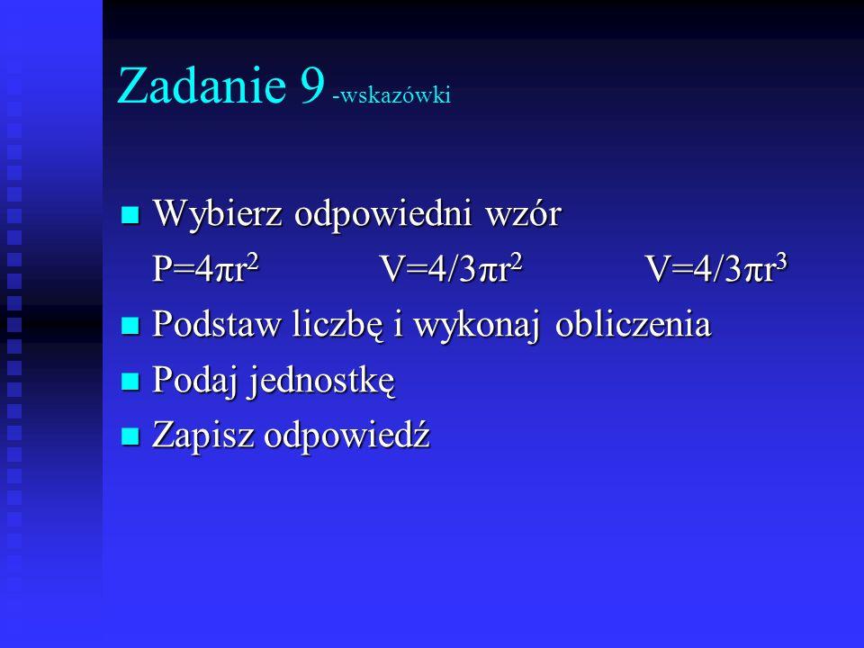 Zadanie 9 -wskazówki Wybierz odpowiedni wzór Wybierz odpowiedni wzór P=4πr 2 V=4/3πr 2 V=4/3πr 3 Podstaw liczbę i wykonaj obliczenia Podstaw liczbę i