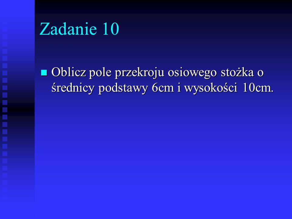 Zadanie 10 Oblicz pole przekroju osiowego stożka o średnicy podstawy 6cm i wysokości 10cm. Oblicz pole przekroju osiowego stożka o średnicy podstawy 6