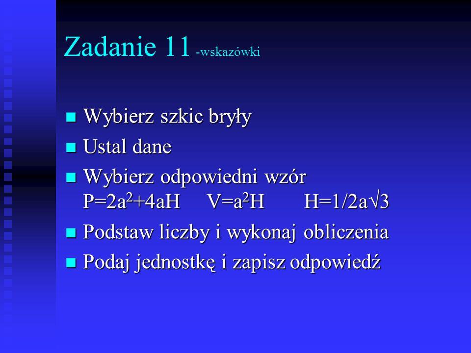 Zadanie 11 -wskazówki Wybierz szkic bryły Wybierz szkic bryły Ustal dane Ustal dane Wybierz odpowiedni wzór P=2a 2 +4aHV=a 2 H H=1/2a 3 Wybierz odpowi