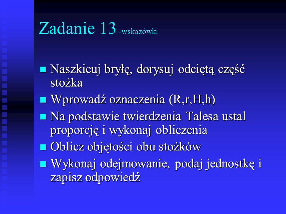 Zadanie 13 -wskazówki Naszkicuj bryłę, dorysuj odciętą część stożka Naszkicuj bryłę, dorysuj odciętą część stożka Wprowadź oznaczenia (R,r,H,h) Wprowa