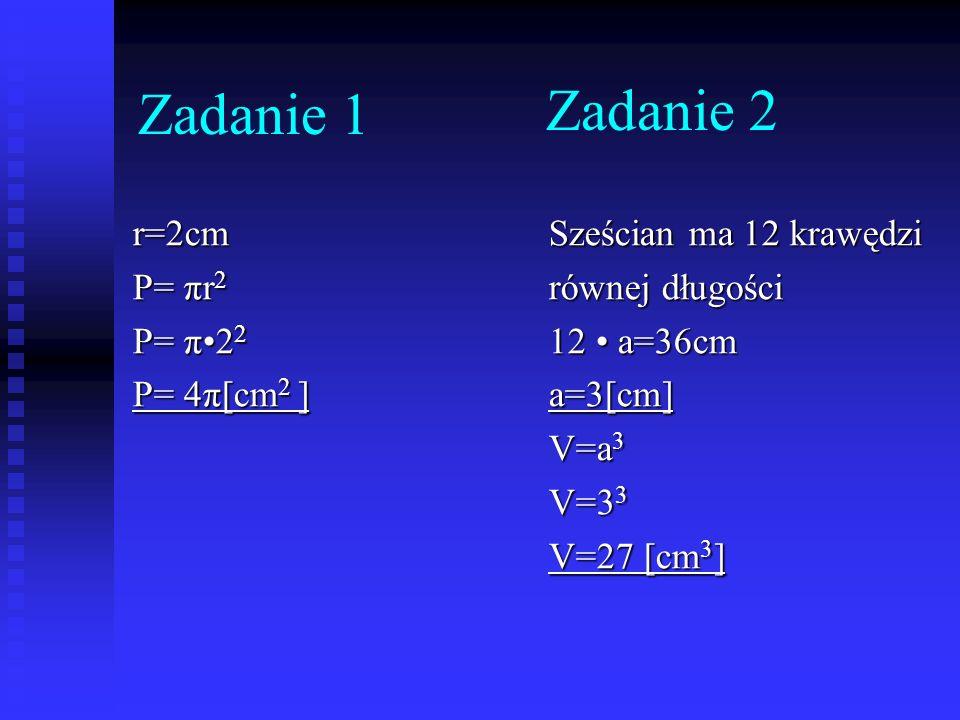 Zadanie 2 r=2cm P= πr 2 P= π2 2 P= 4π[cm 2 ] Sześcian ma 12 krawędzi równej długości 12 a=36cm a=3[cm] V=a 3 V=3 3 V=27 [cm 3 ] Zadanie 1