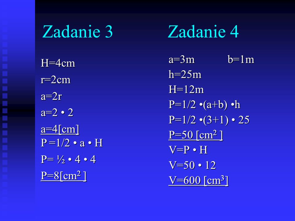 Zadanie 4 H=4cmr=2cma=2r a=2 2 a=4[cm] P =1/2 a H P= ½ 4 4 P=8[cm 2 ] a=3mb=1m h=25m H=12m P=1/2 (a+b) h P=1/2 (3+1) 25 P=50 [cm 2 ] V=P H V=50 12 V=6