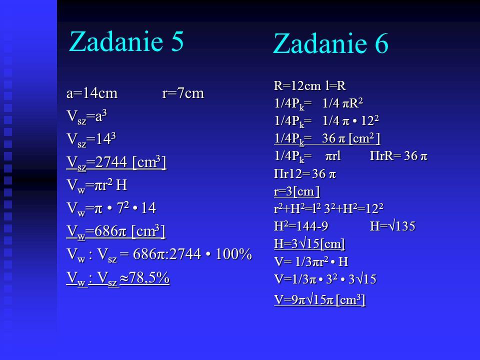 Zadanie 6 a=14cmr=7cm V sz =a 3 V sz =14 3 V sz =2744 [cm 3 ] V w =πr 2 H V w =π 7 2 14 V w =686π [cm 3 ] V w : V sz = 686π:2744 100% V w : V sz 78,5%