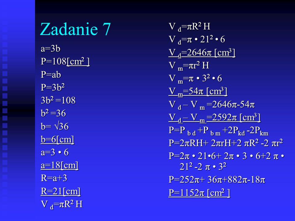 Zadanie 7 a=3b P=108[cm 2 ] P=ab P=3b 2 3b 2 =108 b 2 =36 b= 36 b=6[cm] a=3 6 a=18[cm] R=a+3R=21[cm] V d =πR 2 H V d =π 21 2 6 V d =2646π [cm 3 ] V m