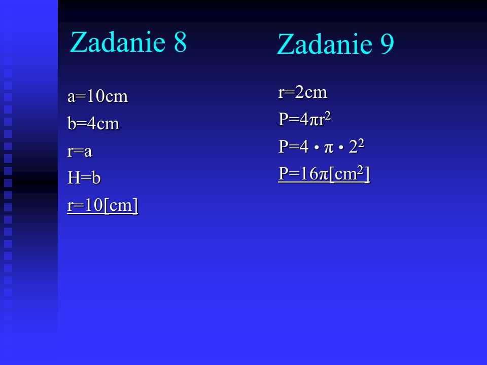 Zadanie 9 a=10cmb=4cmr=aH=br=10[cm] r=2cm P=4πr 2 P=4 π 2 2 P=16π[cm 2 ] Zadanie 8