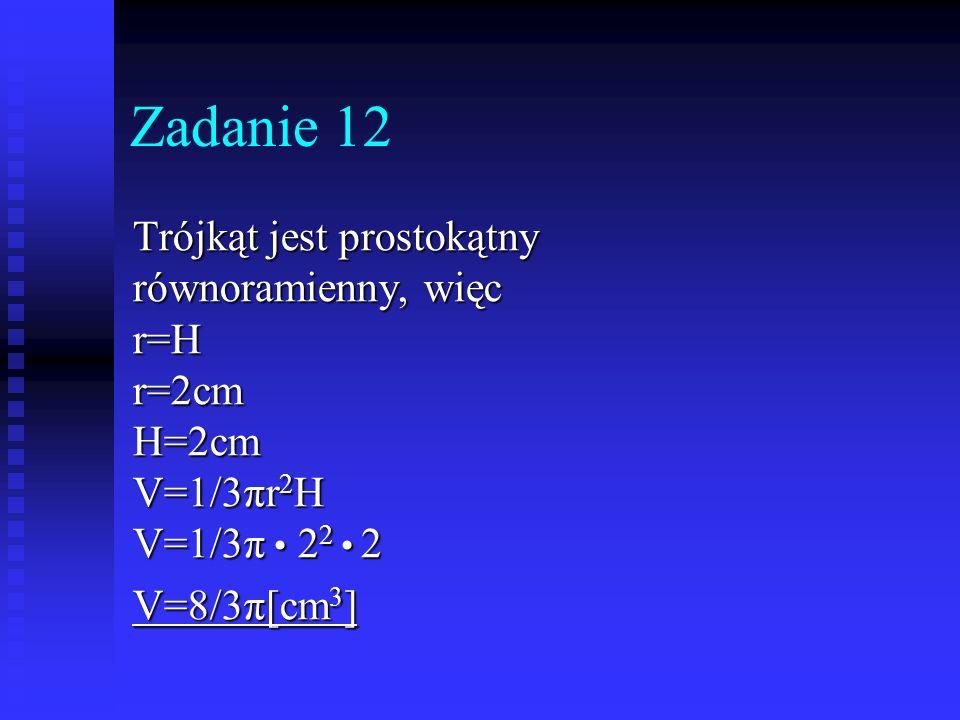 Zadanie 12 Trójkąt jest prostokątny równoramienny, więc r=Hr=2cmH=2cm V=1/3πr 2 H V=1/3π 2 2 2 V=8/3π[cm 3 ]