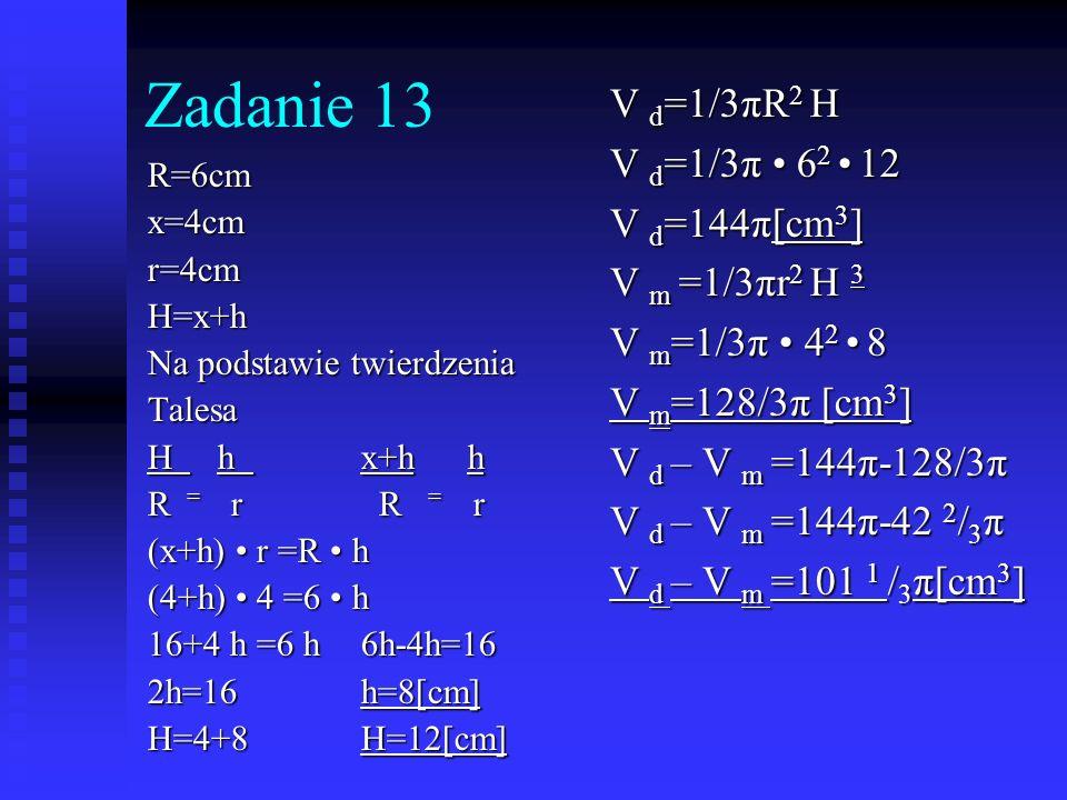 Zadanie 13 R=6cmx=4cmr=4cmH=x+h Na podstawie twierdzenia Talesa H h x+hh R = r R = r (x+h) r =R h (4+h) 4 =6 h 16+4 h =6 h6h-4h=16 2h=16h=8[cm] H=4+8H
