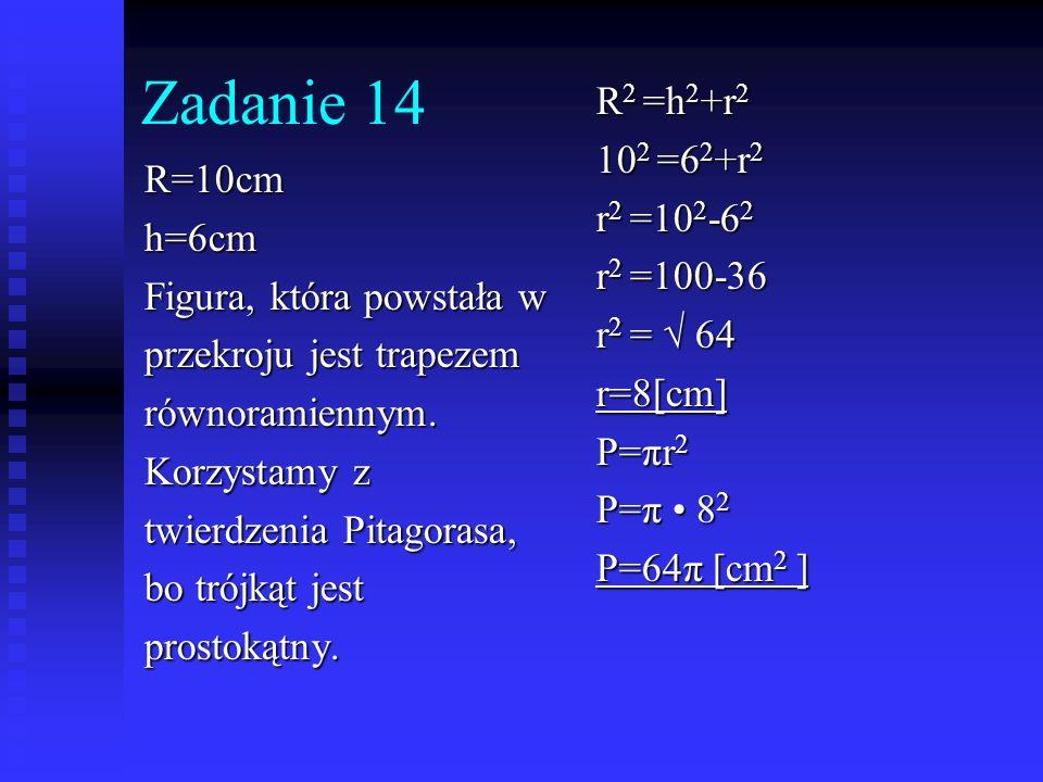 Zadanie 14 R=10cmh=6cm Figura, która powstała w przekroju jest trapezem równoramiennym. Korzystamy z twierdzenia Pitagorasa, bo trójkąt jest prostokąt