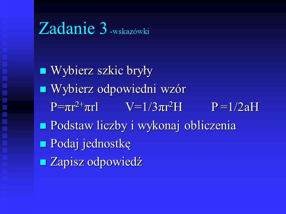Zadanie 3 -wskazówki Wybierz szkic bryły Wybierz szkic bryły Wybierz odpowiedni wzór Wybierz odpowiedni wzór P=πr 2+ πrlV=1/3πr 2 HP =1/2aH Podstaw li