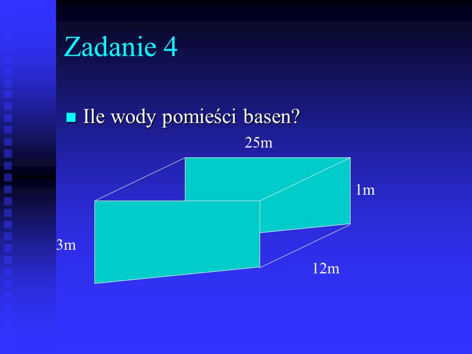 Zadanie 4 Ile wody pomieści basen? Ile wody pomieści basen? 3m 1m 25m 12m