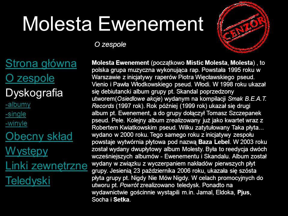 Molesta Ewenement Strona główna O zespole Dyskografia -albumy -single -winyle Obecny skład Występy Linki zewnętrzne Teledyski (1997) Molesta - Wiedziałem, że tak będzie (1999) Molesta - Armagedon (1999) Molesta Ewenement - Co Jest Nauczane.