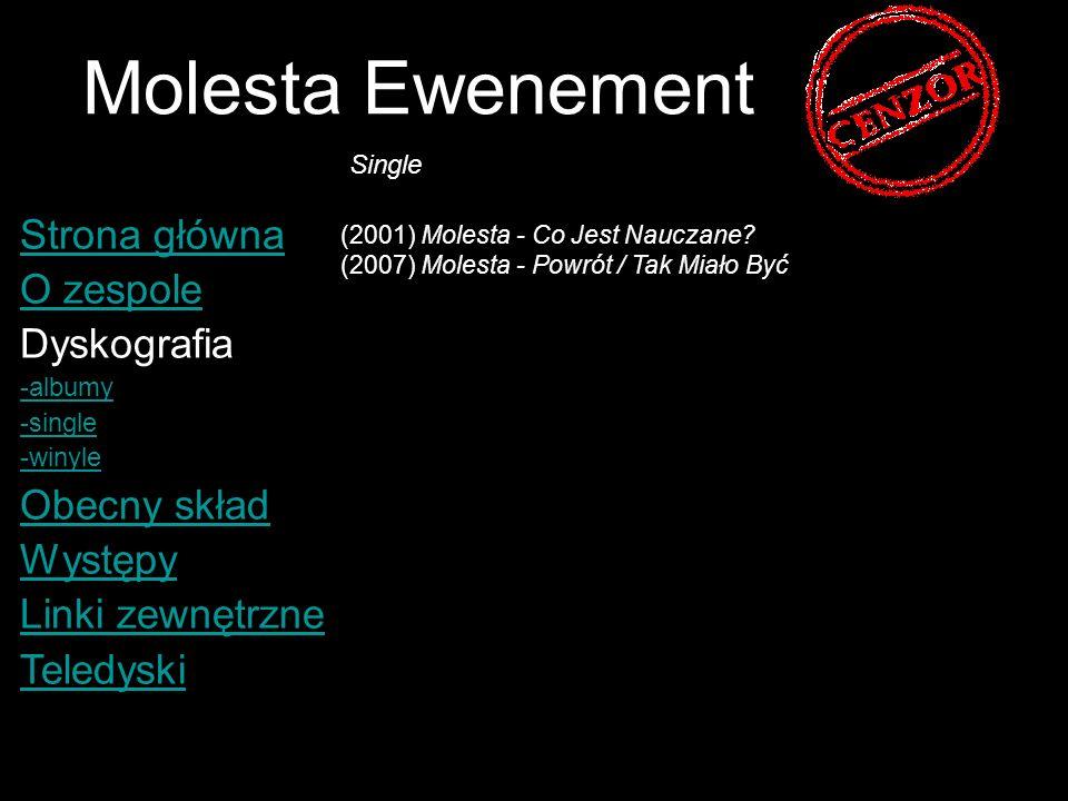 Molesta Ewenement Strona główna O zespole Dyskografia -albumy -single -winyle Obecny skład Występy Linki zewnętrzne Teledyski (1998) Mistic Molesta - Skandal (1999) Molesta - Ewenement (2000) Molesta Ewenement - Taka płyta...