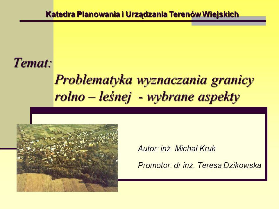 Temat: Problematyka wyznaczania granicy rolno – leśnej - wybrane aspekty Autor: inż. Michał Kruk Promotor: dr inż. Teresa Dzikowska Katedra Planowania
