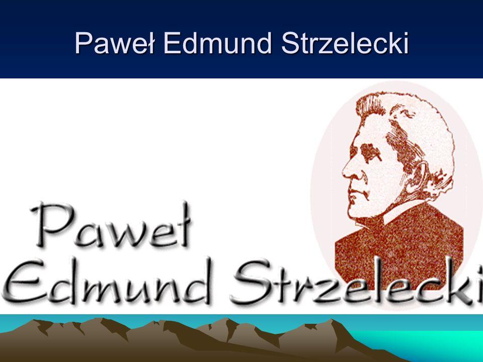 Trochę informacji Paweł Edmund Strzelecki urodził się w Głuszynie (obecnie część Poznania) w rodzinie zubożałego szlachcica herbu Oksza.Studiował geografię i geologię w Heidelbergu i Edynburgu.