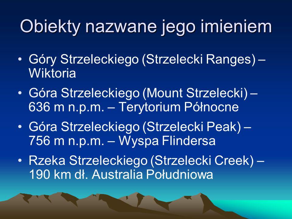Obiekty nazwane jego imieniem Góry Strzeleckiego (Strzelecki Ranges) – Wiktoria Góra Strzeleckiego (Mount Strzelecki) – 636 m n.p.m. – Terytorium Półn