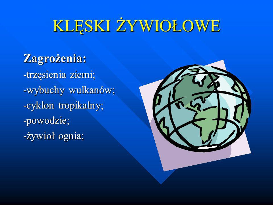 KLĘSKI ŻYWIOŁOWE Zagrożenia: -trzęsienia ziemi; -wybuchy wulkanów; -cyklon tropikalny; -powodzie; -żywioł ognia;