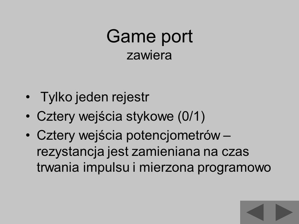 Game port zawiera Tylko jeden rejestr Cztery wejścia stykowe (0/1) Cztery wejścia potencjometrów – rezystancja jest zamieniana na czas trwania impulsu