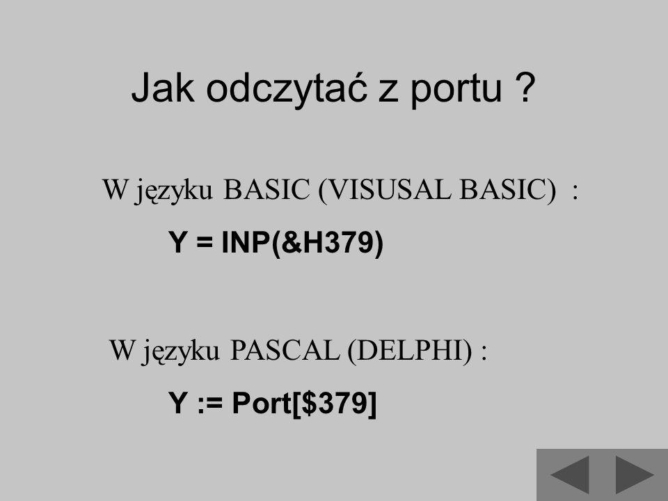 Jak odczytać z portu ? W języku BASIC (VISUSAL BASIC) : Y = INP(&H379) W języku PASCAL (DELPHI) : Y := Port[$379]