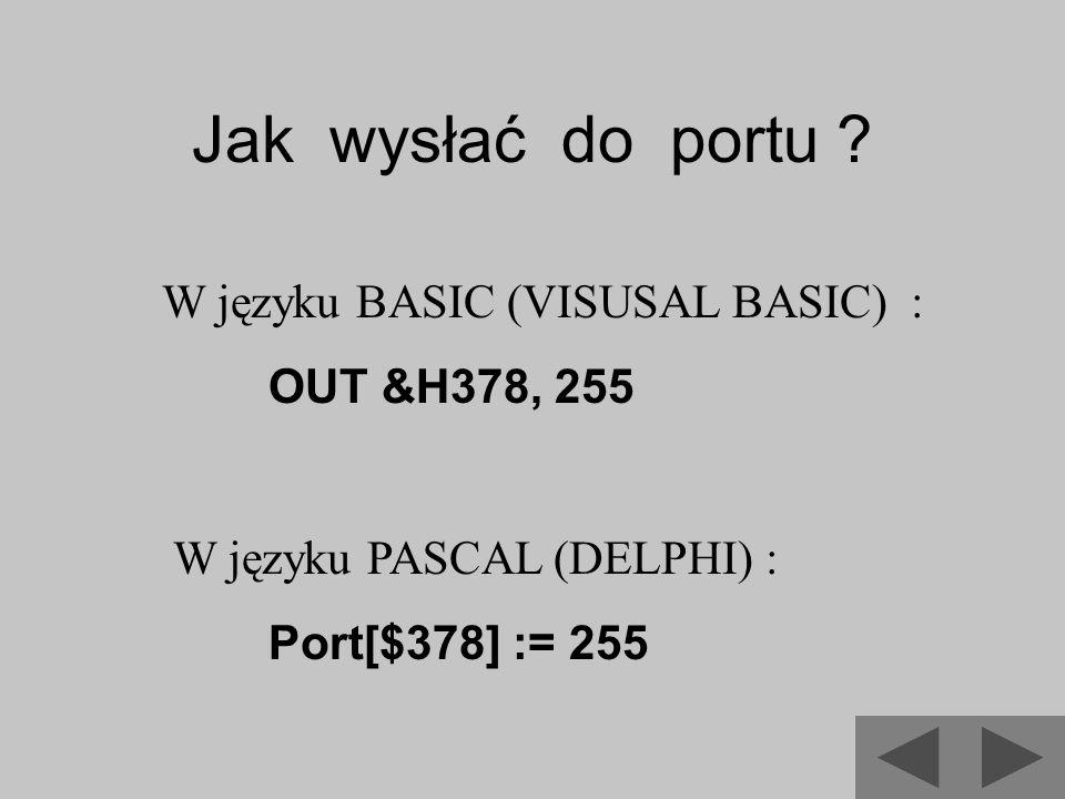 Jak wysłać do portu ? W języku BASIC (VISUSAL BASIC) : OUT &H378, 255 W języku PASCAL (DELPHI) : Port[$378] := 255
