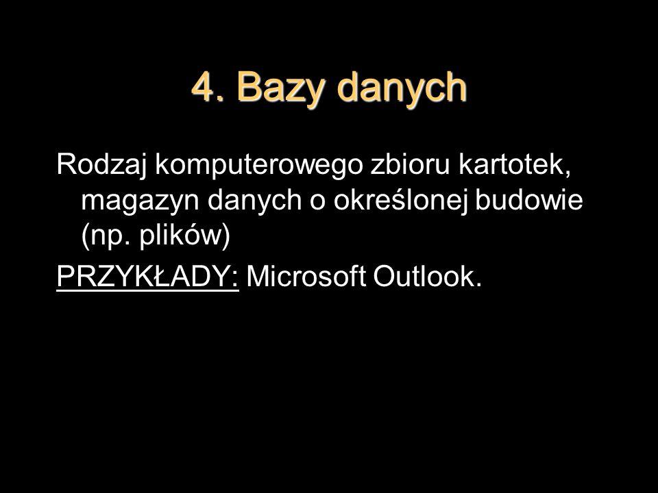 4. Bazy danych Rodzaj komputerowego zbioru kartotek, magazyn danych o określonej budowie (np. plików) PRZYKŁADY: Microsoft Outlook.