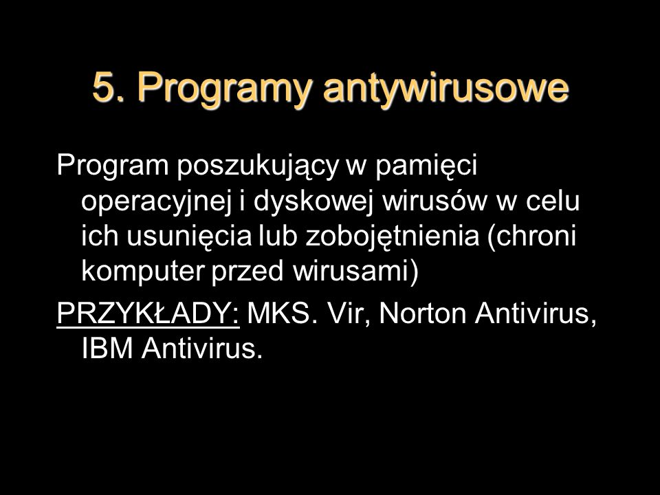 5. Programy antywirusowe Program poszukujący w pamięci operacyjnej i dyskowej wirusów w celu ich usunięcia lub zobojętnienia (chroni komputer przed wi