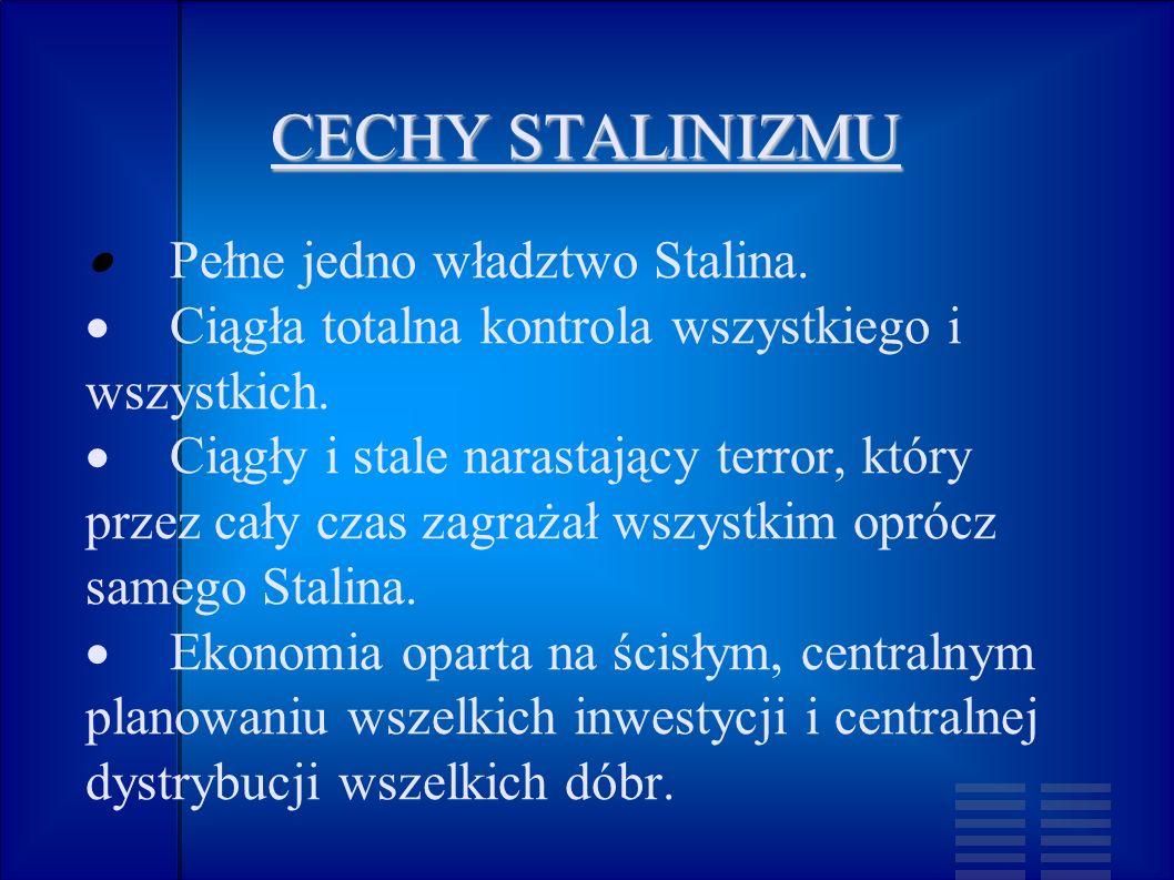 CECHY STALINIZMU Pełne jedno władztwo Stalina. Ciągła totalna kontrola wszystkiego i wszystkich. Ciągły i stale narastający terror, który przez cały c