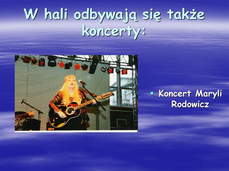 W hali odbywają się także koncerty: Koncert Maryli Rodowicz Koncert Maryli Rodowicz