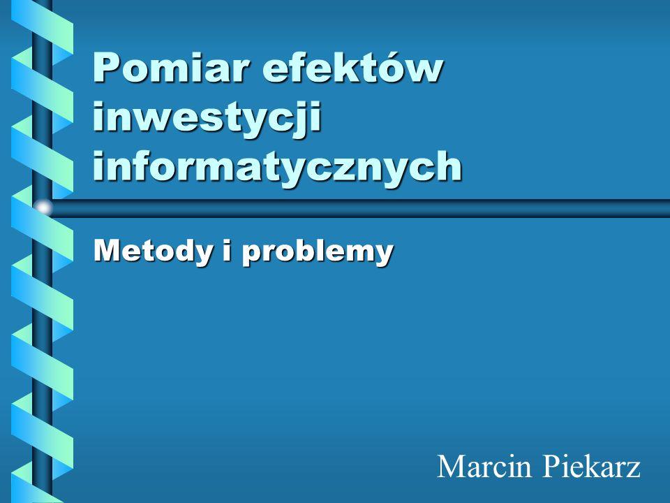 Pomiar efektów inwestycji informatycznych Metody i problemy Marcin Piekarz