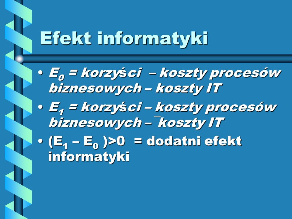 Efekt informatyki E 0 = korzyści – koszty procesów biznesowych – koszty ITE 0 = korzyści – koszty procesów biznesowych – koszty IT E 1 = korzyści – koszty procesów biznesowych –¯koszty ITE 1 = korzyści – koszty procesów biznesowych –¯koszty IT (E 1 – E 0 )>0 = dodatni efekt informatyki(E 1 – E 0 )>0 = dodatni efekt informatyki