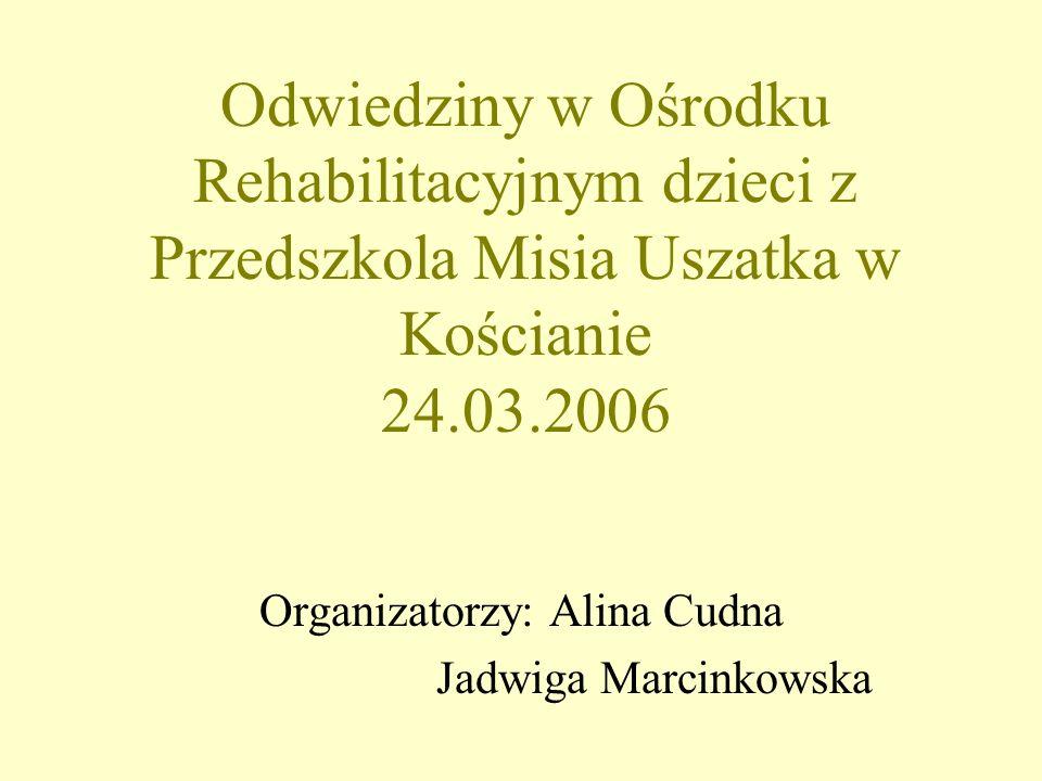 Odwiedziny w Ośrodku Rehabilitacyjnym dzieci z Przedszkola Misia Uszatka w Kościanie 24.03.2006 Organizatorzy: Alina Cudna Jadwiga Marcinkowska
