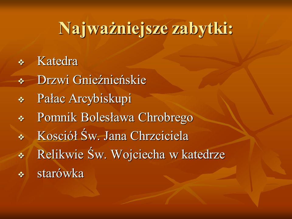 Najważniejsze zabytki: Katedra Katedra Drzwi Gnieźnieńskie Drzwi Gnieźnieńskie Pałac Arcybiskupi Pałac Arcybiskupi Pomnik Bolesława Chrobrego Pomnik B