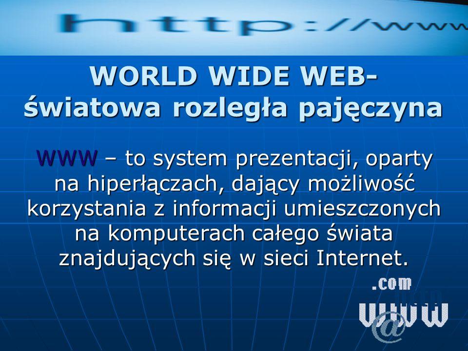 WORLD WIDE WEB- światowa rozległa pajęczyna WWW – to system prezentacji, oparty na hiperłączach, dający możliwość korzystania z informacji umieszczony
