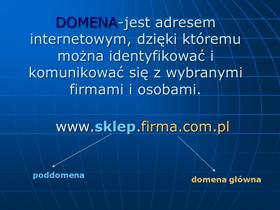 DOMENA-jest adresem internetowym, dzięki któremu można identyfikować i komunikować się z wybranymi firmami i osobami. www.sklep.firma.com.pl poddomena