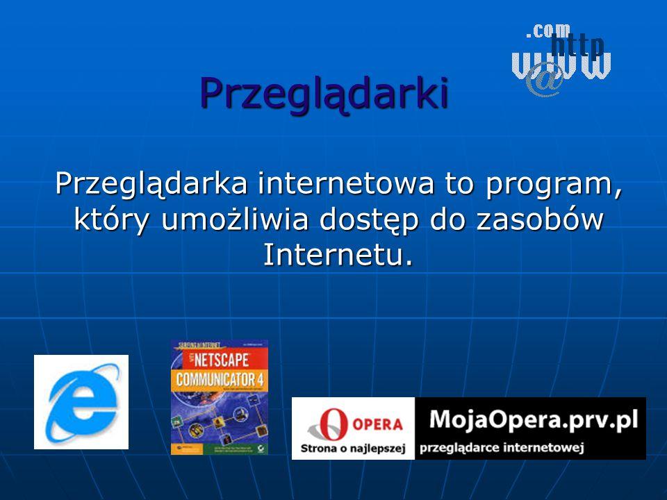 Przeglądarki Przeglądarka internetowa to program, który umożliwia dostęp do zasobów Internetu.