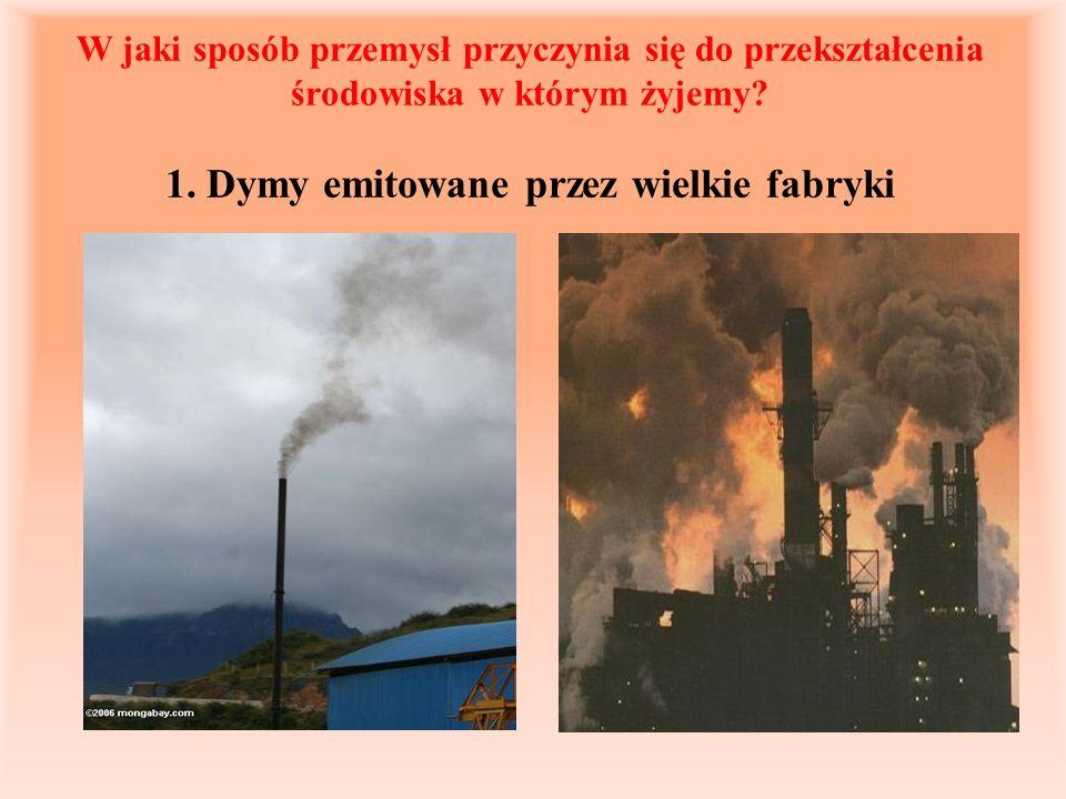 W jaki sposób przemysł przyczynia się do przekształcenia środowiska w którym żyjemy? 1. Dymy emitowane przez wielkie fabryki