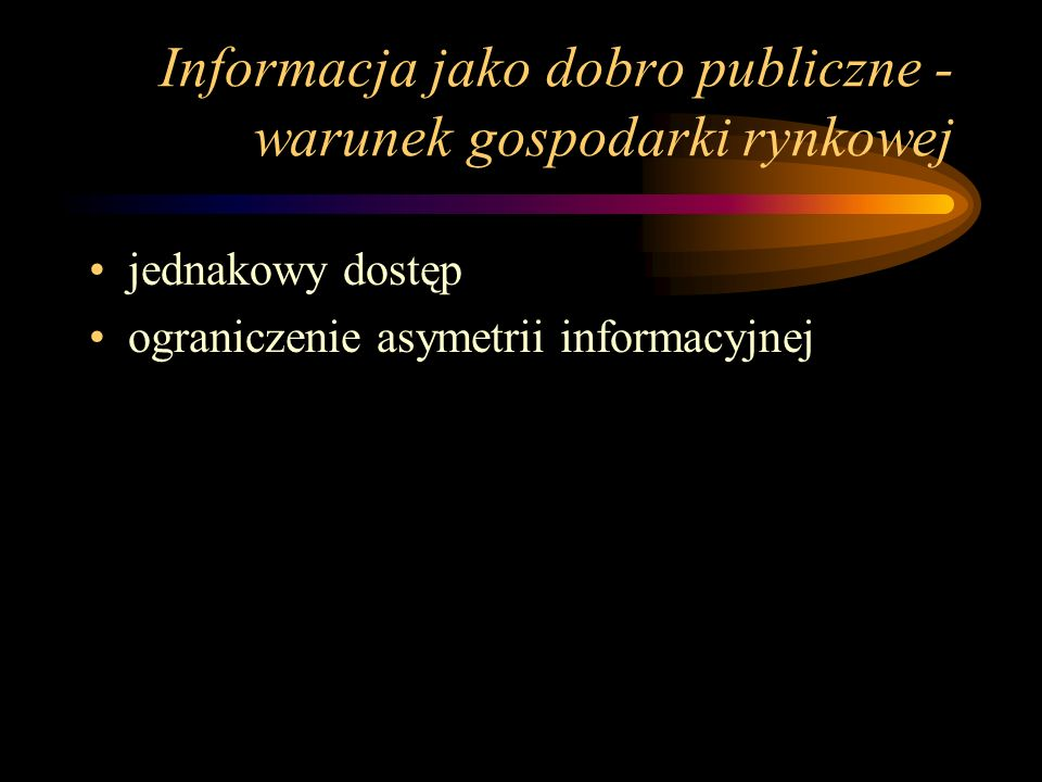 Informacja jako dobro publiczne - warunek gospodarki rynkowej jednakowy dostęp ograniczenie asymetrii informacyjnej