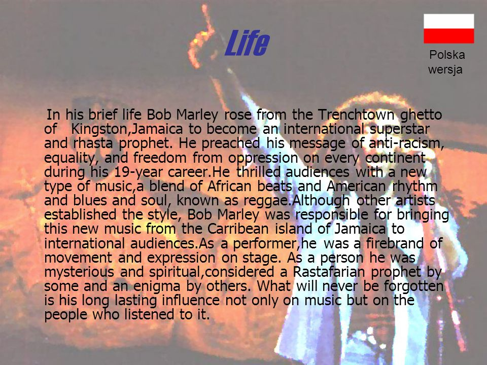 Life In his brief life Bob Marley rose from the Trenchtown ghetto of Kingston,Jamaica to become an international superstar and rhasta prophet.
