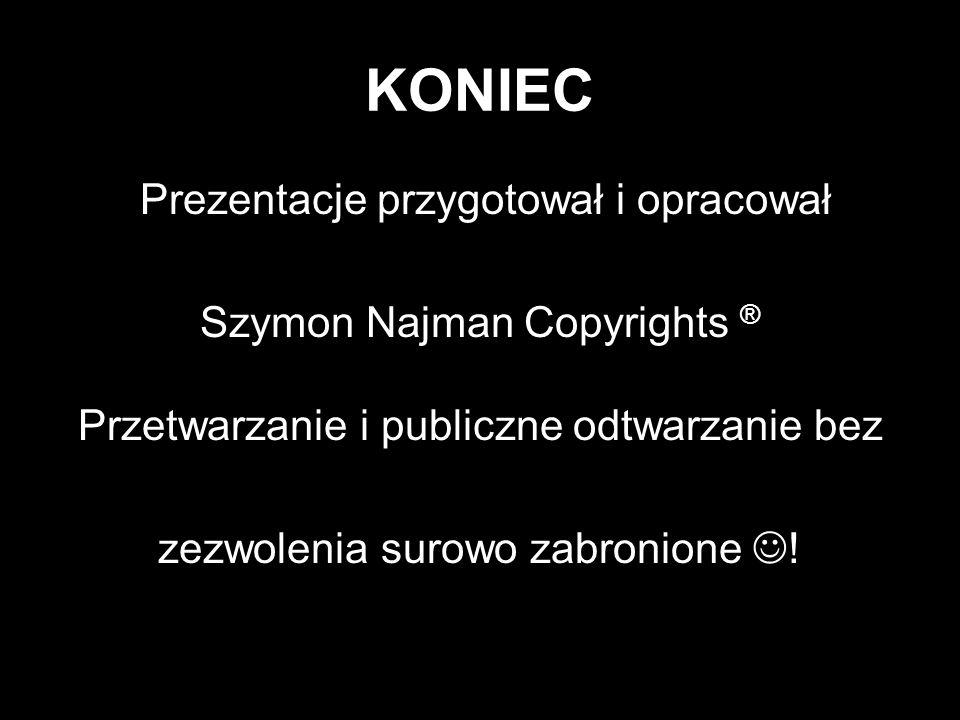 KONIEC Prezentacje przygotował i opracował Szymon Najman Copyrights ® Przetwarzanie i publiczne odtwarzanie bez zezwolenia surowo zabronione !