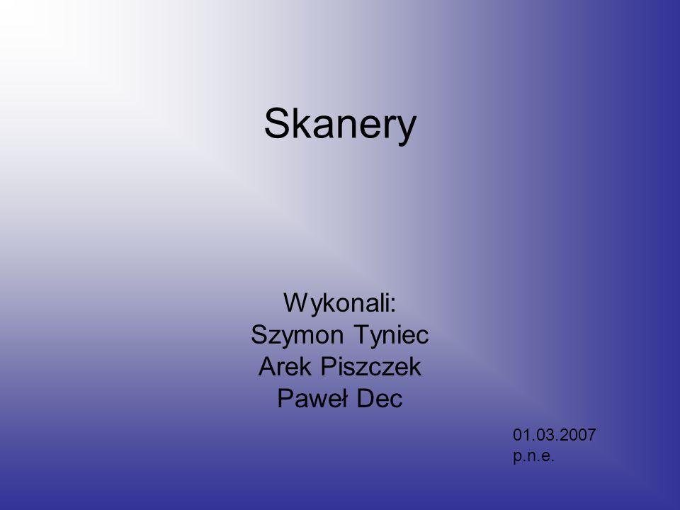 Skanery Wykonali: Szymon Tyniec Arek Piszczek Paweł Dec 01.03.2007 p.n.e.