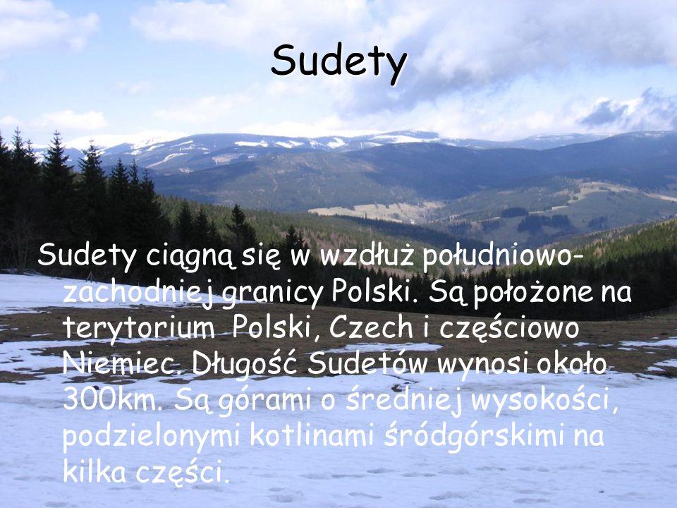 Sudety Sudety ciągną się w wzdłuż południowo- zachodniej granicy Polski. Są położone na terytorium Polski, Czech i częściowo Niemiec. Długość Sudetów