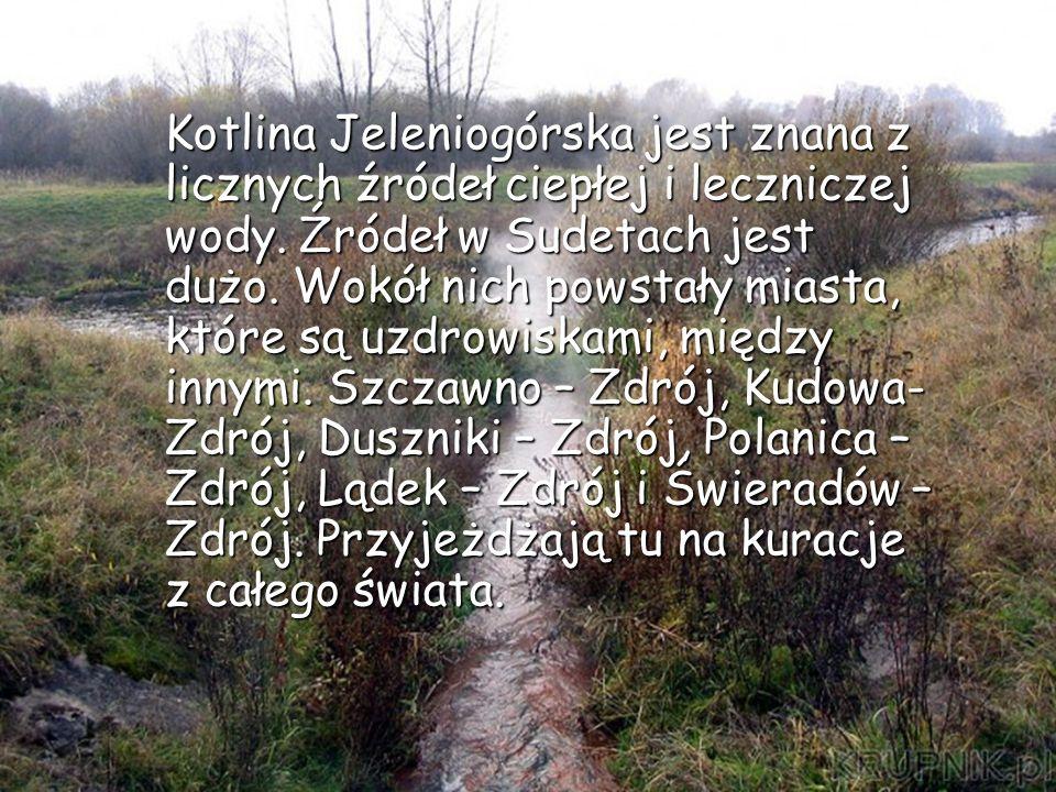 Kotlina Jeleniogórska jest znana z licznych źródeł ciepłej i leczniczej wody. Źródeł w Sudetach jest dużo. Wokół nich powstały miasta, które są uzdrow