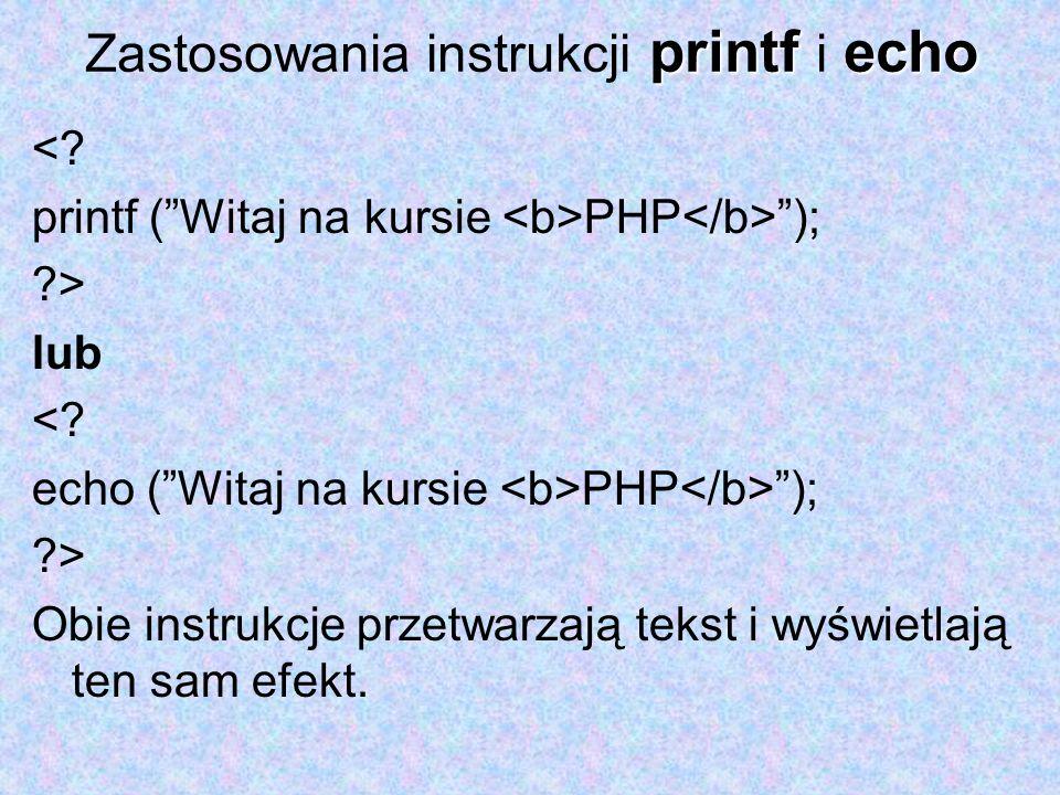 printfecho Zastosowania instrukcji printf i echo <? printf (Witaj na kursie PHP ); ?> lub <? echo (Witaj na kursie PHP ); ?> Obie instrukcje przetwarz