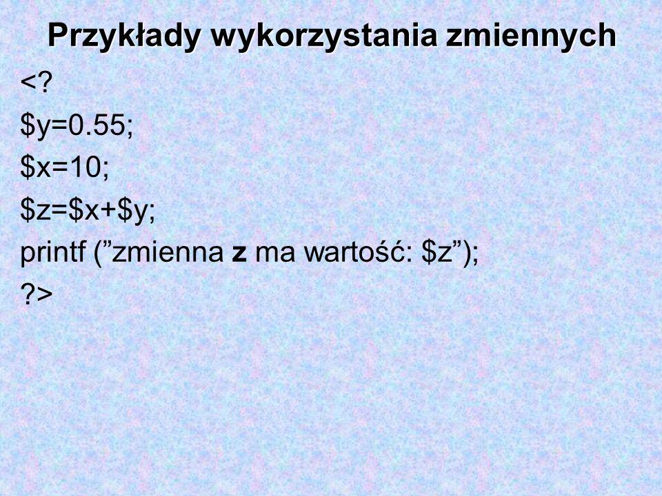 Przykłady wykorzystania zmiennych <? $y=0.55; $x=10; $z=$x+$y; printf (zmienna z ma wartość: $z); ?>