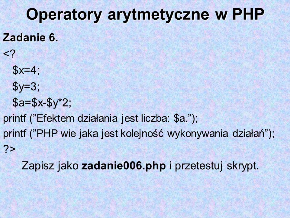 Operatory arytmetyczne w PHP Zadanie 6. <? $x=4; $y=3; $a=$x-$y*2; printf (Efektem działania jest liczba: $a.); printf (PHP wie jaka jest kolejność wy
