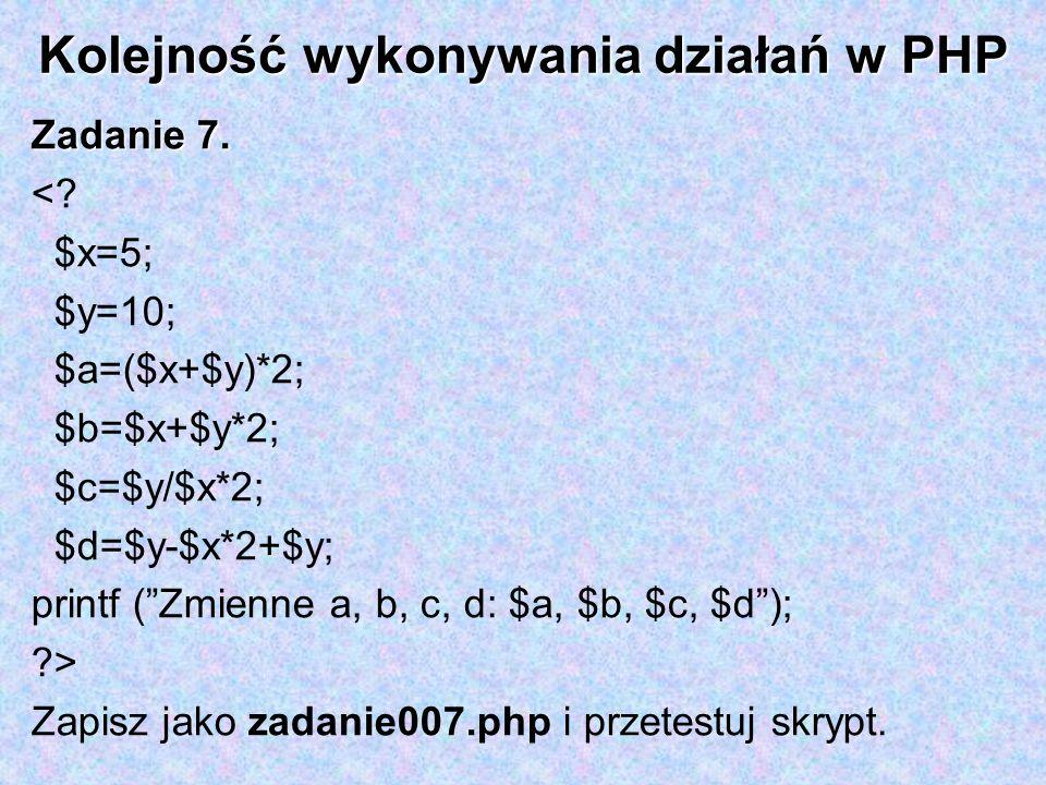 Kolejność wykonywania działań w PHP Zadanie 7. <? $x=5; $y=10; $a=($x+$y)*2; $b=$x+$y*2; $c=$y/$x*2; $d=$y-$x*2+$y; printf (Zmienne a, b, c, d: $a, $b