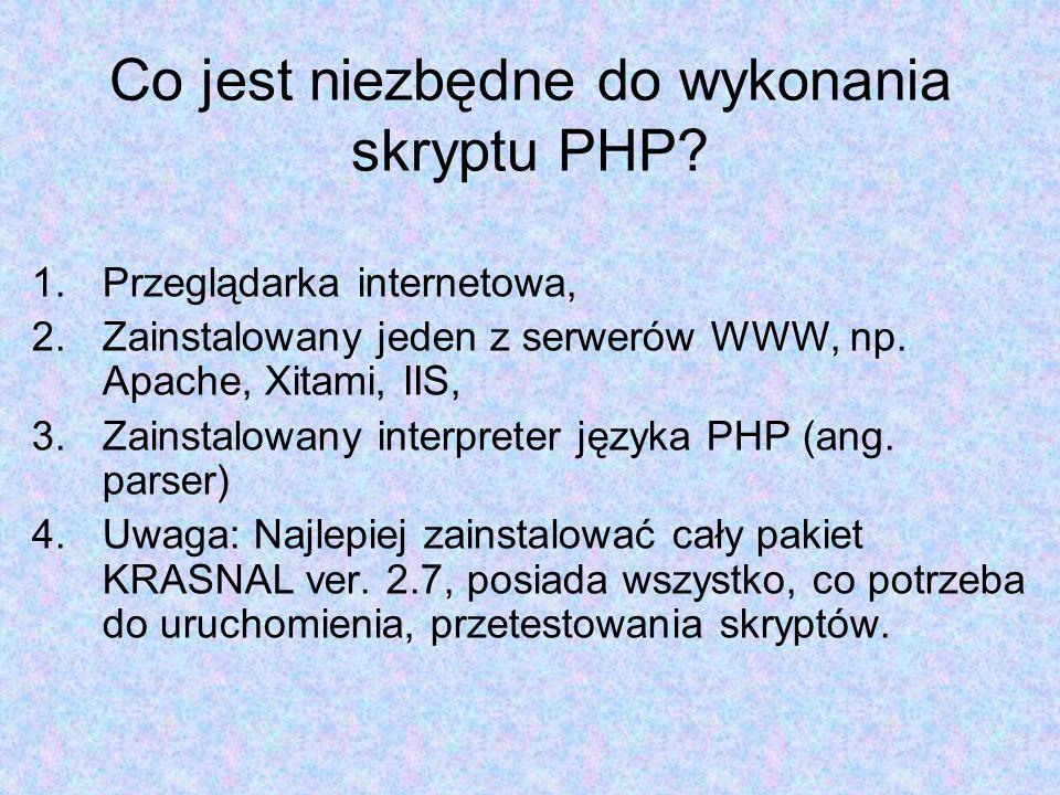 Co jest niezbędne do wykonania skryptu PHP? 1.Przeglądarka internetowa, 2.Zainstalowany jeden z serwerów WWW, np. Apache, Xitami, IIS, 3.Zainstalowany