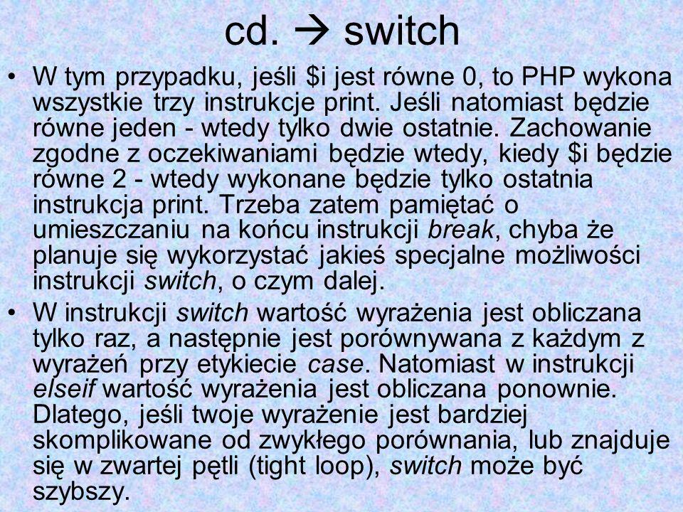 cd. switch W tym przypadku, jeśli $i jest równe 0, to PHP wykona wszystkie trzy instrukcje print. Jeśli natomiast będzie równe jeden - wtedy tylko dwi