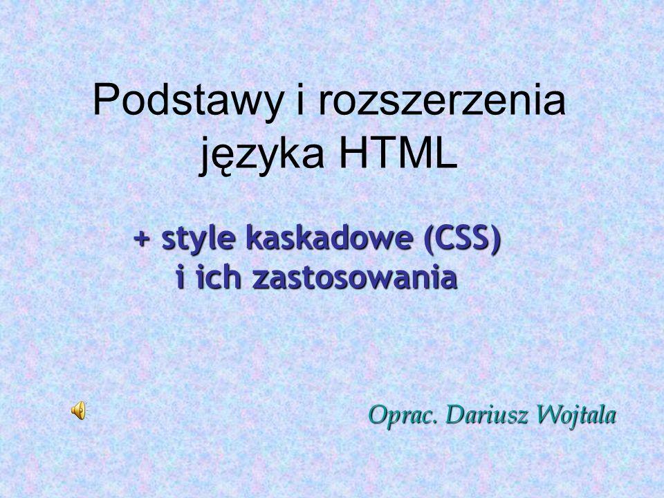 Podstawy i rozszerzenia języka HTML + style kaskadowe (CSS) i ich zastosowania Oprac. Dariusz Wojtala