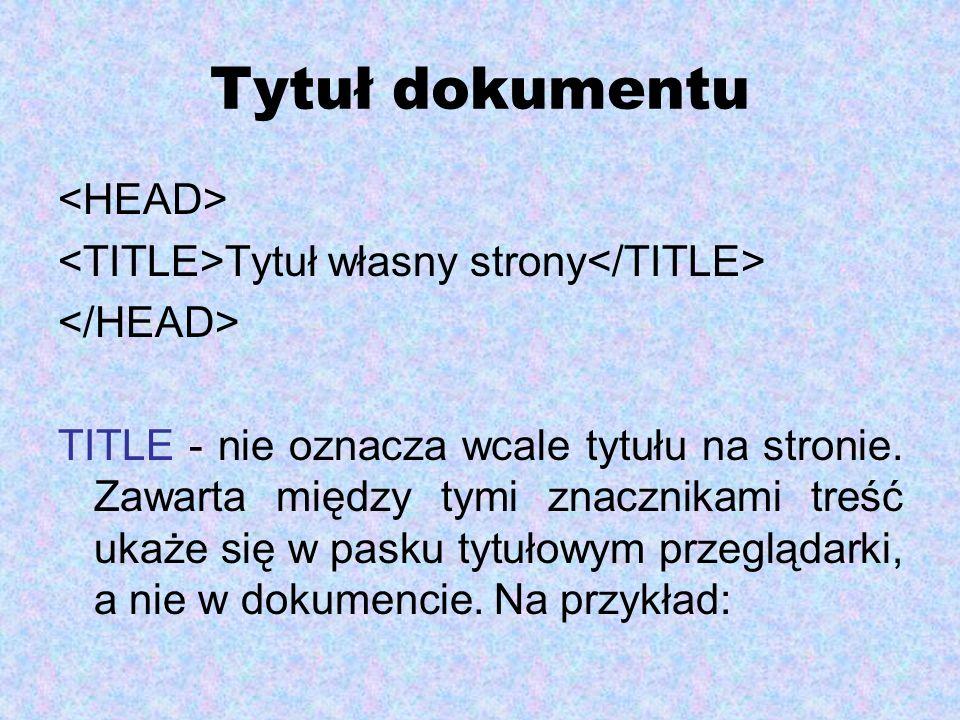 Tytuł dokumentu Tytuł własny strony TITLE - nie oznacza wcale tytułu na stronie. Zawarta między tymi znacznikami treść ukaże się w pasku tytułowym prz