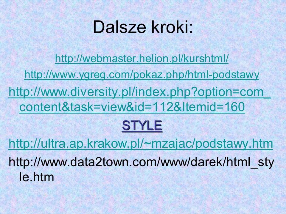 Dalsze kroki: http://webmaster.helion.pl/kurshtml/ http://www.ygreg.com/pokaz.php/html-podstawy http://www.diversity.pl/index.php?option=com_ content&